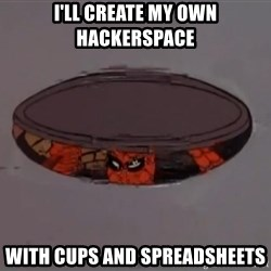 Spiderman in Sewer - I'll create my own hackerspace with cups and spreadsheets