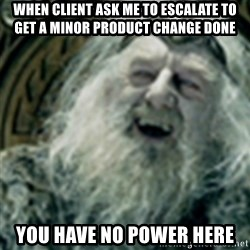 you have no power here - When client ask me to escalate to get a minor product change done you have no power here