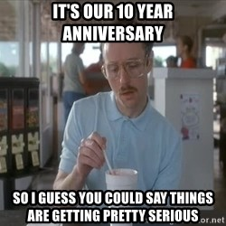 Things are getting pretty Serious (Napoleon Dynamite) - It's our 10 year anniversary So I guess you could say things are getting pretty serious