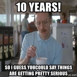 Things are getting pretty Serious (Napoleon Dynamite) - 10 Years! So I guess youcould say things are getting pretty serious
