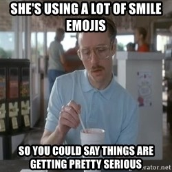 Things are getting pretty Serious (Napoleon Dynamite) - She's using a lot of smile emojis So you could say things are getting pretty serious