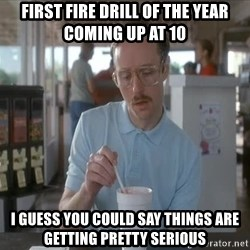 Things are getting pretty Serious (Napoleon Dynamite) - First Fire Drill of the year coming up at 10 I guess you could say things are getting pretty serious