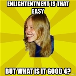 Trologirl - enlightentment is that easy but what is it good 4?