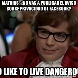 I too like to live dangerously - Mathias, ¿no vas a publicar el aviso sobre privacidad de facebook?