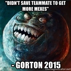 "I Lied - ""Didn't save teammate to get more mexes""  - Gorton 2015"