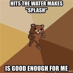 """Pedo Bear From Beyond - hits the water makes """"splash""""  is good enough for me"""