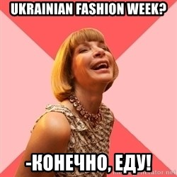 Amused Anna Wintour - Ukrainian Fashion Week? -Конечно, еду!