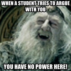 you have no power here - when a student tries to argue with you  you have no power here!