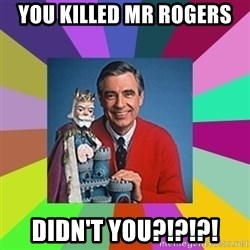 mr rogers  - YOU KILLED MR ROGERS DIDN't you?!?!?!