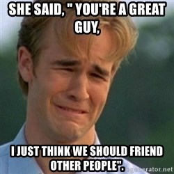 """Crying Dawson - She said, """" You're a great guy, I just think we should friend other people""""."""