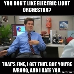 You're wrong and I hate you - You don't like Electric Light Orchestra? That's fine, I get that. But you're wrong, and I hate you.