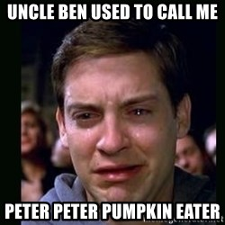 crying peter parker - UNCLE BEN USED TO CALL ME PETER PETER PUMPKIN EATER