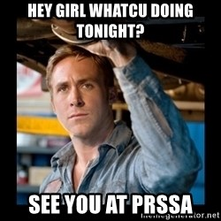 Confused Ryan Gosling - hey girl whatcu doing tonight? see you at PRSSA