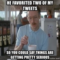 Things are getting pretty Serious (Napoleon Dynamite) - He favorited two of my tweets So you could say things are getting pretty serious