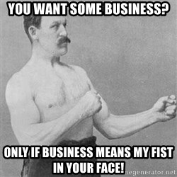 Overly Manly Man, man - You want some business? Only If business means my fist in your face!