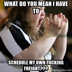 Screaming Fatty - What do you mean I have to  Schedule my own fucking freight???