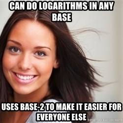 Good Girl Gina - Can do logarithms in any base uses base-2 to make it easier for everyone else