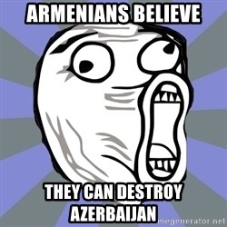 LOL FACE - Armenians believe They can destroy Azerbaijan