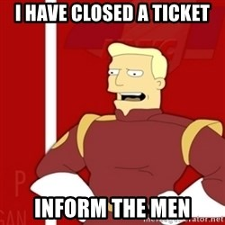 Zapp Brannigan - I have closed a ticket inform the men