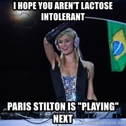 "paris hilton dj - I hope you aren't lactose intolerant paris stilton is ""playing"" next"