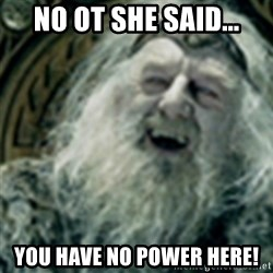 you have no power here - No OT she said... You have no POWER here!