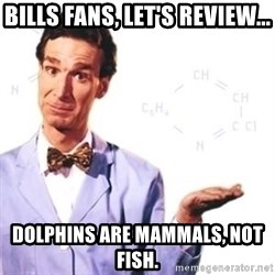 Bill Nye - Bills fans, Let's review... Dolphins are mammals, not fish.