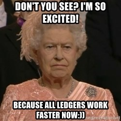 Unhappy Queen - Don't you see? I'm so excited! Because all ledgers work faster now:))
