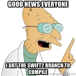 Good News Everyone - Good news everyone I got the Swift2 branch to compile