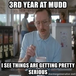 Things are getting pretty Serious (Napoleon Dynamite) - 3rd year at Mudd I see things are getting pretty serious