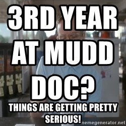 Things are getting pretty Serious (Napoleon Dynamite) - 3rd year at mudd DOC?                                                                        Things are getting pretty serious!