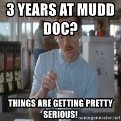 Things are getting pretty Serious (Napoleon Dynamite) - 3 Years at mudd DOC?                   Things are getting pretty serious!