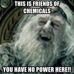 you have no power here - This is friends of Chemicals You have no power here!!
