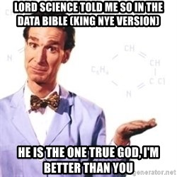 Bill Nye - Lord science told me so in the data bible (King Nye version) He is the one true god, I'm better than you