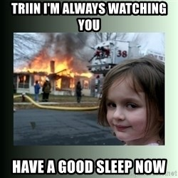 Evil Girl - Triin I'm always watching you Have a good sleep now