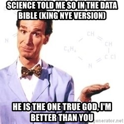 Bill Nye - science told me so in the data bible (King Nye version) He is the one true god, I'm better than you