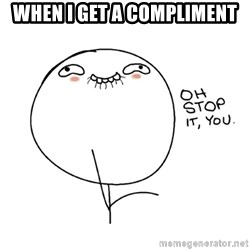 oh stop it you guy - When i get a compliment