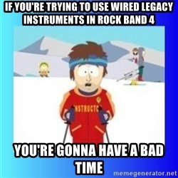 super cool ski instructor - if you're trying to use wired legacy instruments in rock band 4 you're gonna have a bad time