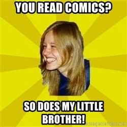 Trologirl - you read comics? so does my little brother!