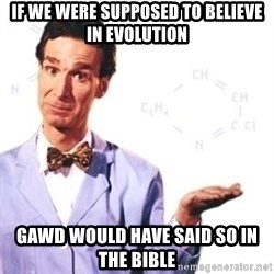 Bill Nye - If we were supposed to believe in evolution gawd would have said so in the bible