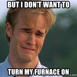 Crying Man - But I don't want to Turn my furnace on