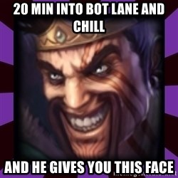 Draven - 20 min into Bot lane and chill And he gives you this face