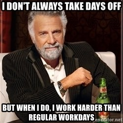 The Most Interesting Man In The World - i don't always take days off but when i do, i work harder than regular workdays