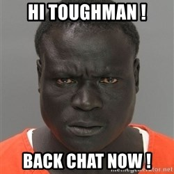 Jailnigger - Hi toughman ! Back chat NOW !