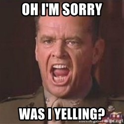 Jack Nicholson - You can't handle the truth! - Oh I'm sorry was i yelling?