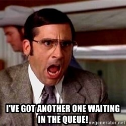 brick tamland -  I've got another one waiting in the queue!