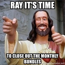 jesus says - Ray it's time to close out the monthly bundles
