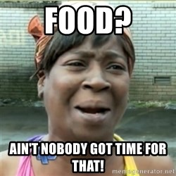 Ain't Nobody got time fo that - food? ain't nobody got time for that!