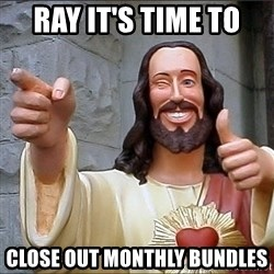 jesus says - Ray it's time to  close out monthly bundles