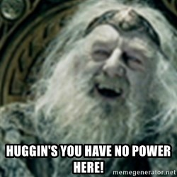 you have no power here -  Huggin's you have no power here!