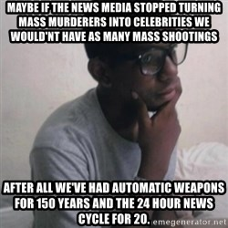 Thinking Nigga - Maybe if the news media stopped turning mass murderers into celebrities we would'nt have as many mass shootings after all we've had automatic weapons for 150 years and the 24 hour news cycle for 20.
